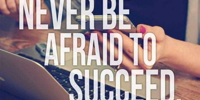 Never Be Afraid To Succeed