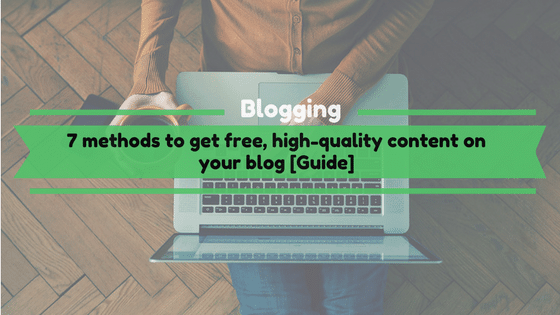 7 methods to get free, high quality content on your blog [Guide]