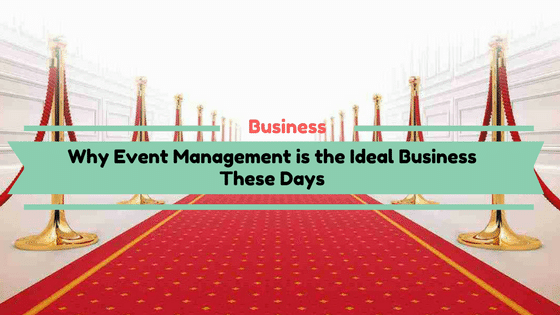Why Event Management is the Ideal Business These Days