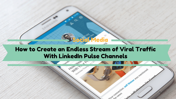 How to Create an Endless Stream of Viral Traffic With LinkedIn Pulse Channels