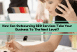How Can Outsourcing SEO Services Take Your Business To The Next Level?