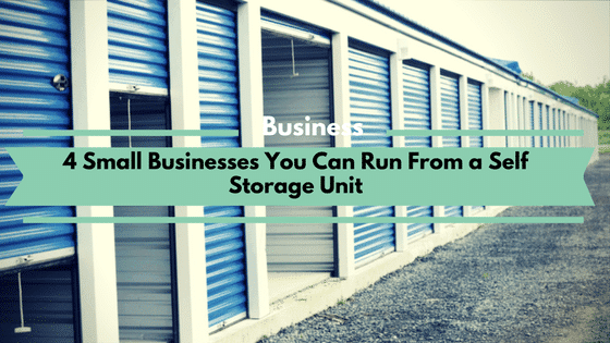 4 Small Businesses You Can Run From a Self Storage Unit