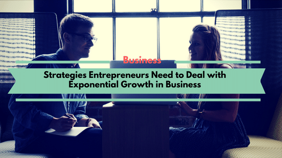 Strategies Entrepreneurs Need to Deal with Exponential Growth in Business