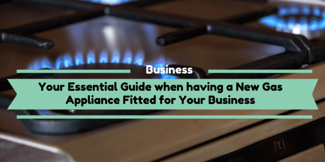 Your Essential Guide when having a New Gas Appliance Fitted for Your Business