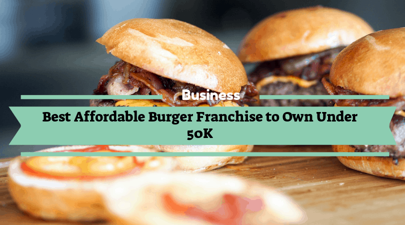 Best Affordable Burger Franchise to Own Under 50K