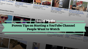 Proven Tips on Starting a YouTube Channel People Want to Watch