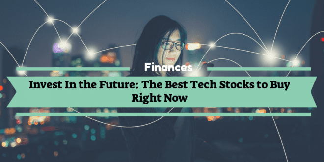 Invest In the Future: The Best Tech Stocks to Buy Right Now