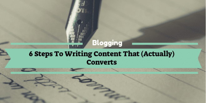 6 Steps To Writing Content That (Actually) Converts