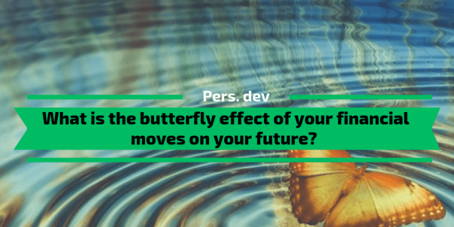 The butterfly effect of your financial moves on your future