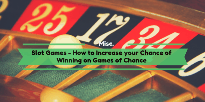 Slot Games – How to Increase your Chance of Winning on Games of Chance