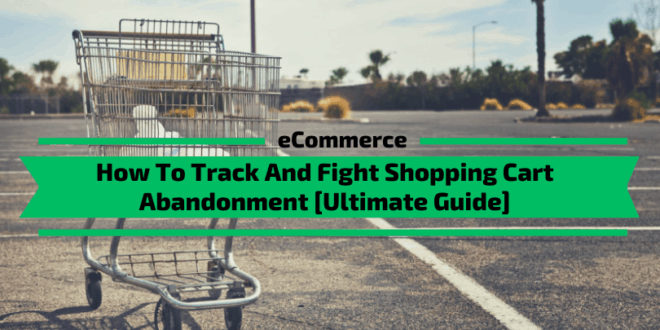 Shopping Cart Abandonment: How to Track and Fix [Ultimate Guide]