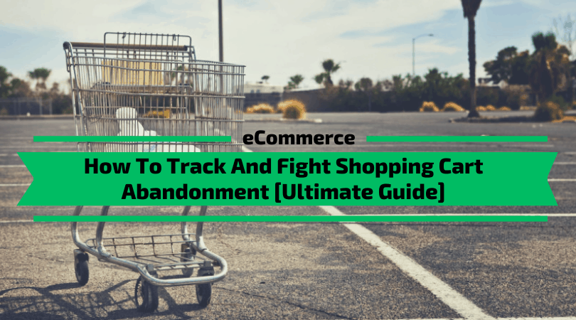 How To Track And Fight Shopping Cart Abandonment [Ultimate Guide]