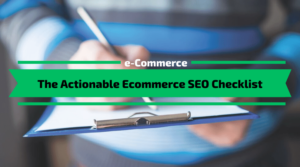 The Actionable Ecommerce SEO Checklist