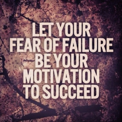 Let your fear of failure be your motivation to succeed