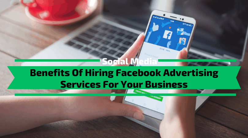 Benefits Of Hiring Facebook Advertising Services For Your Business