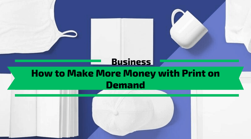 How to Make More Money with Print on Demand