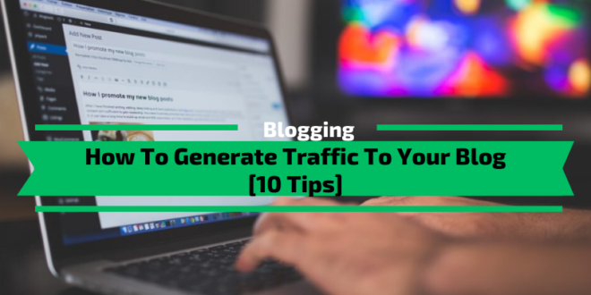 How To Generate Traffic To Your Blog [10 Tips]