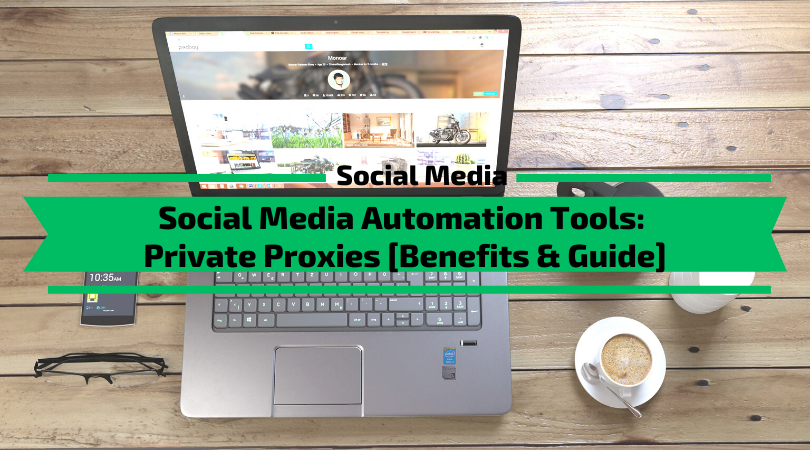 Social Media Automation Tools - Private Proxies [Benefits, Guide]