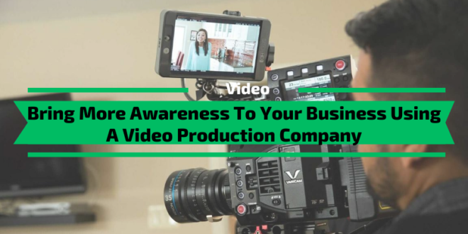 Bring More Awareness To Your Business Using A Video Production Company