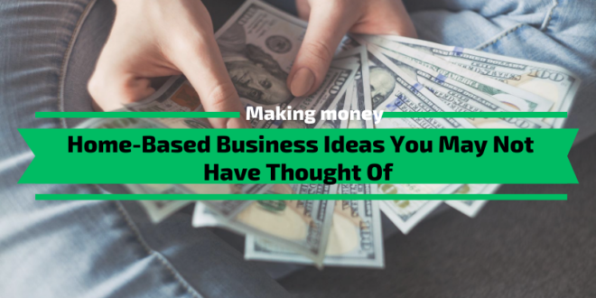 Home-Based Business Ideas You May Not Have Thought Of