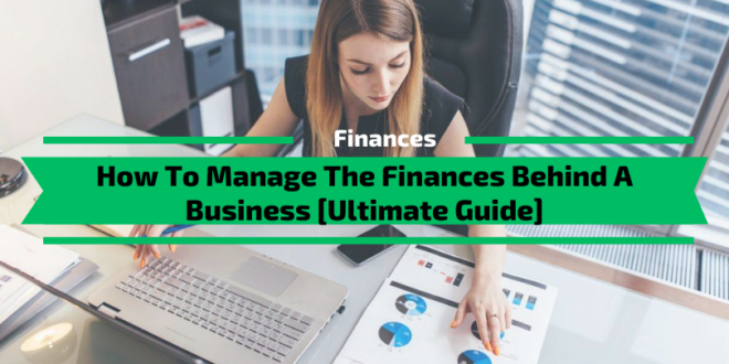 How To Manage The Finances Behind A Business [Ultimate Guide]
