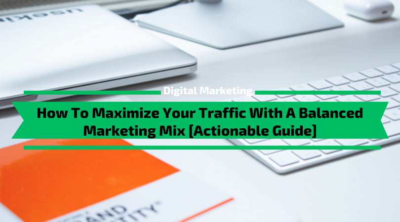 How To Maximize Your Traffic With A Balanced Marketing Mix [Actionable Guide]