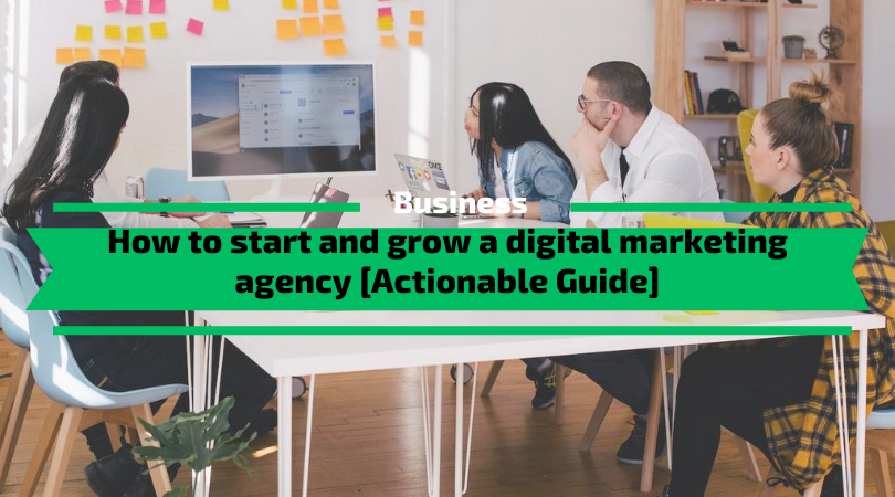 How to start and grow a digital marketing agency [Actionable Guide]