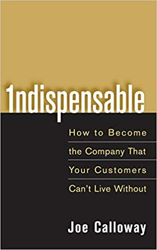 Joe Calloway: Indispensable- How To Become The Company That Your Customers Can't Live Without