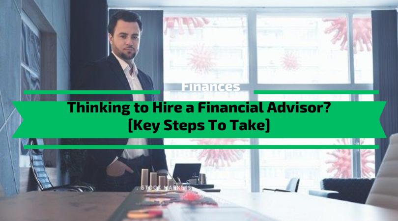 Thinking to Hire a Financial Advisor? [Key Steps To Take]