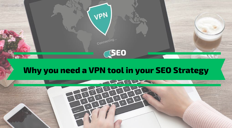 Why you need a VPN tool in your SEO Strategy