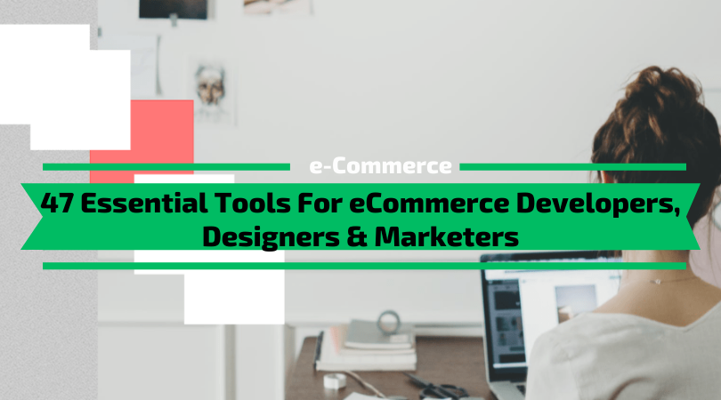 47 Essential Tools For eCommerce Developers, Marketers & Designers