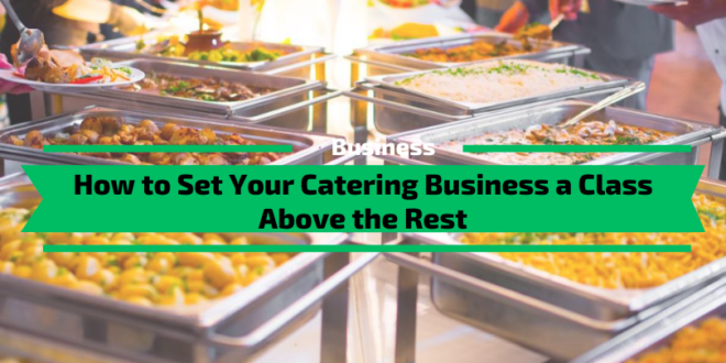 How to Set Your Catering Business a Class Above the Rest