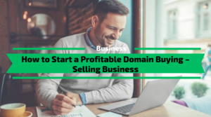 How to Start a Profitable Domain Buying – Selling Business