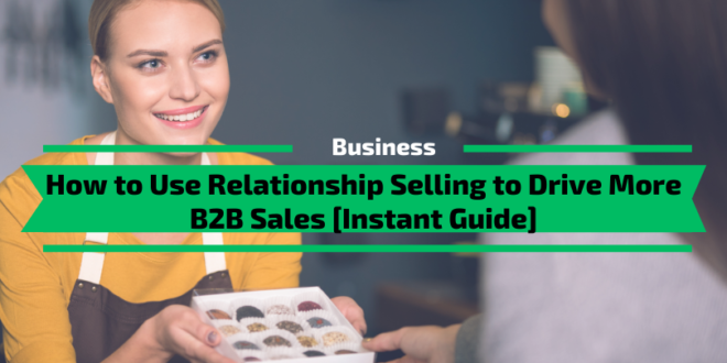 How to Use Relationship Selling to Drive More B2B Sales [Instant Guide]