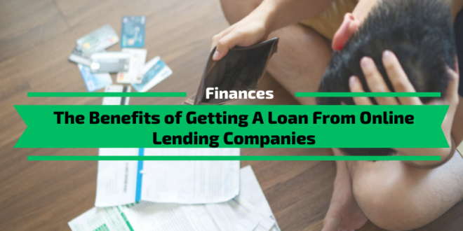 The Benefits of Getting A Loan From Online Lending Companies