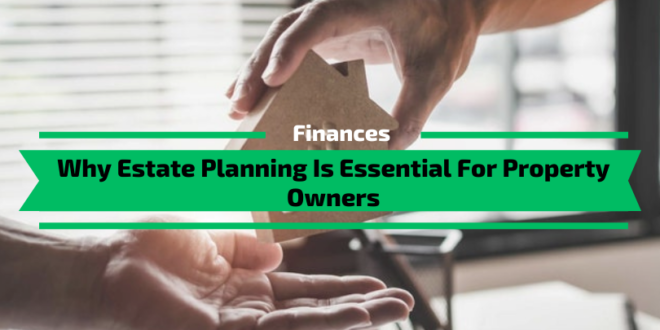 Why Estate Planning Is Essential For Property Owners