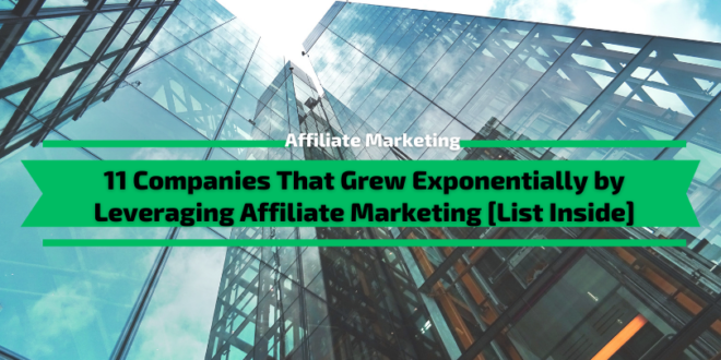11 Companies That Grew Exponentially by Leveraging Affiliate Marketing