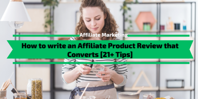 How to write an Affiliate Product Review that Converts in 2021