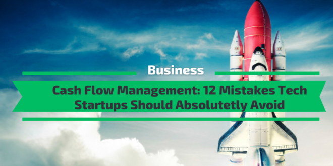 Cash Flow Management: 12 Mistakes Tech Startups Should Absolutetly Avoid