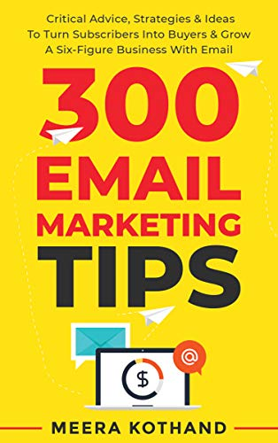 300 Email Marketing Tips - Critical Advice And Strategy To Turn Subscribers Into Buyers & Grow A Six-Figure Business With Email by Meera Kothand