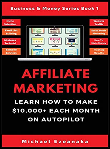 Affiliate Marketing: Learn How to Make $10,000+ Each Month on Autopilot by Michael Ezeanaka