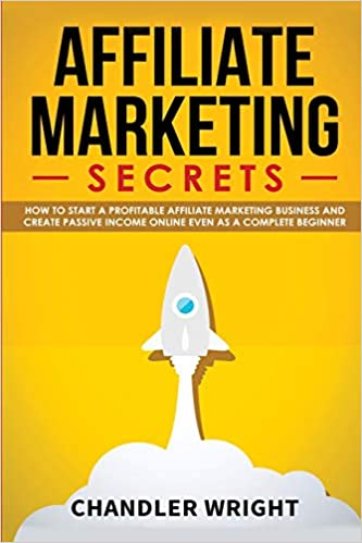 Affiliate Marketing Secrets - How to Start a Profitable Affiliate Marketing Business by Chandler Wright