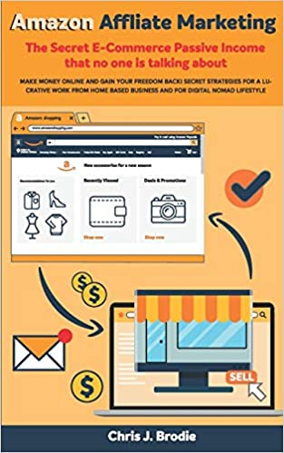 Amazon Affliate Marketing - The Secret E-Commerce Passive Income that no one is talking about by Chris J Brodie