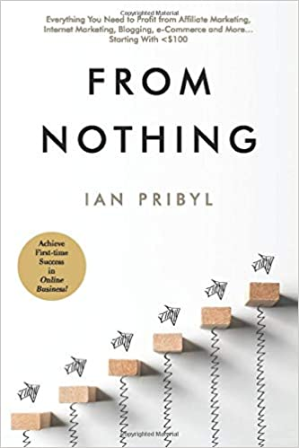 From Nothing Everything You Need to Profit from Affiliate Marketing by Ian Pribyl