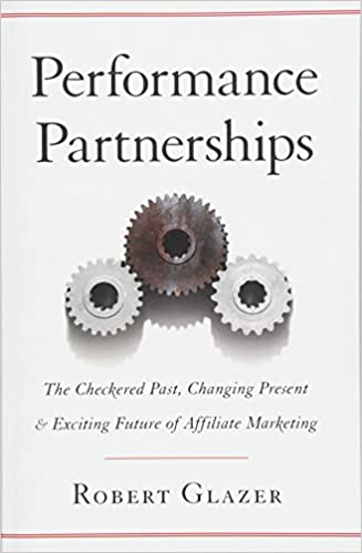 Performance Partnerships - The Checkered Past, Changing Present and Exciting Future of Affiliate Marketing by Robert Glazer