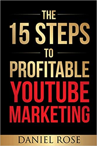The 15 Steps To Profitable YouTube Marketing: The Proven Method For Building Money-Making YouTube Ad Campaigns by Daniel Rose