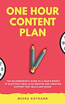 """""""The One Hour Content Plan The Solopreneur's Guide to a Year's Worth of Blog Post Ideas in 60 Minutes and Creating Content That Hooks and Sells"""" by Meera Kothand"""